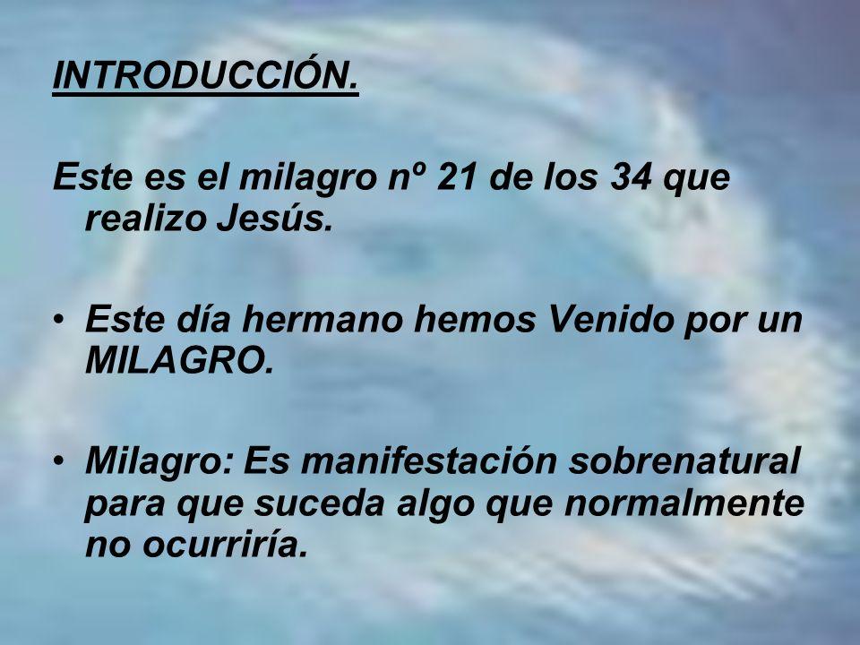 INTRODUCCIÓN.Este es el milagro nº 21 de los 34 que realizo Jesús. Este día hermano hemos Venido por un MILAGRO.