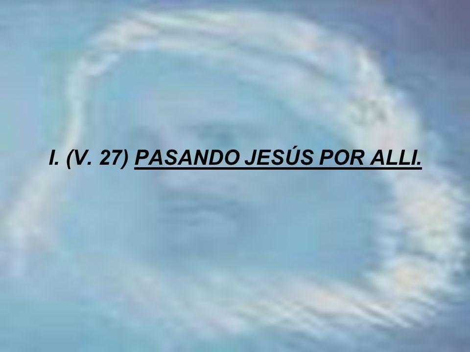 I. (V. 27) PASANDO JESÚS POR ALLI.