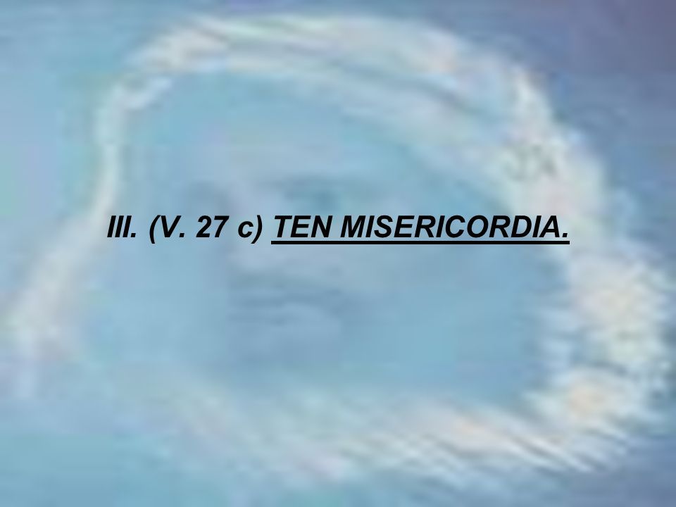 III. (V. 27 c) TEN MISERICORDIA.