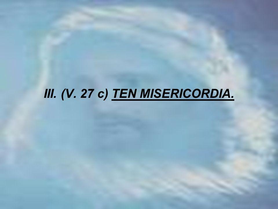 III. (V. 27 c) TEN MISERICORDIA.