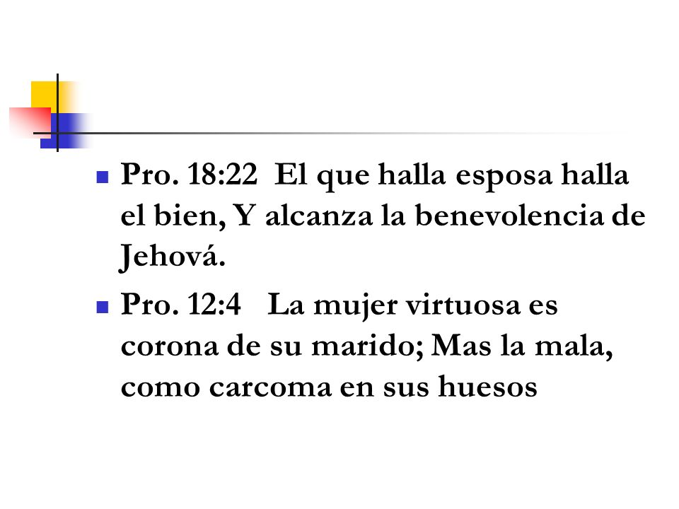 Pro. 18:22 El que halla esposa halla el bien, Y alcanza la benevolencia de Jehová.