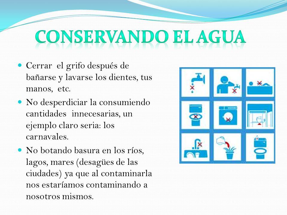Conservando el agua Cerrar el grifo después de bañarse y lavarse los dientes, tus manos, etc.