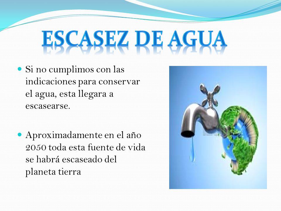 Escasez de agua Si no cumplimos con las indicaciones para conservar el agua, esta llegara a escasearse.