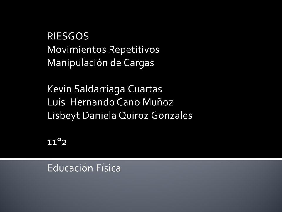 RIESGOS Movimientos Repetitivos. Manipulación de Cargas. Kevin Saldarriaga Cuartas. Luis Hernando Cano Muñoz.