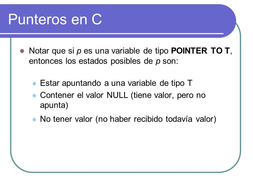 Punteros en C Notar que si p es una variable de tipo POINTER TO T, entonces los estados posibles de p son: