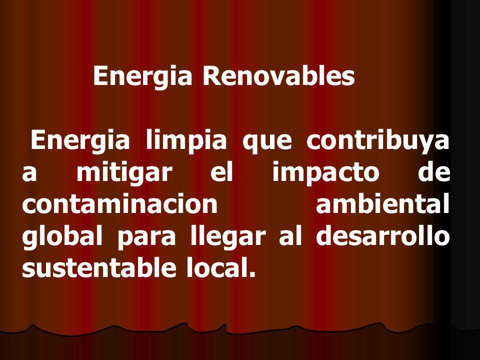 Energia Renovables Energia limpia que contribuya a mitigar el impacto de contaminacion ambiental global para llegar al desarrollo sustentable local.