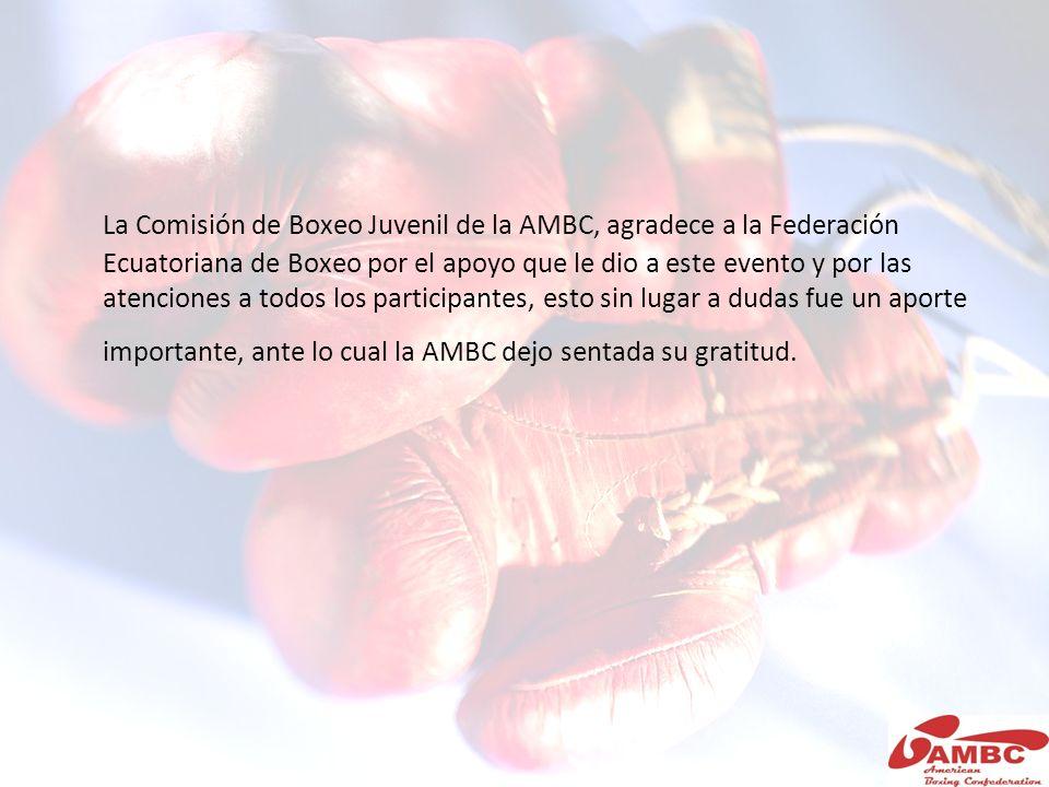 La Comisión de Boxeo Juvenil de la AMBC, agradece a la Federación Ecuatoriana de Boxeo por el apoyo que le dio a este evento y por las atenciones a todos los participantes, esto sin lugar a dudas fue un aporte importante, ante lo cual la AMBC dejo sentada su gratitud.