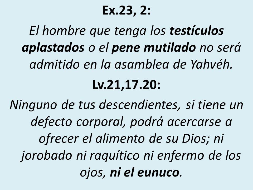 Ex.23, 2: El hombre que tenga los testículos aplastados o el pene mutilado no será admitido en la asamblea de Yahvéh.