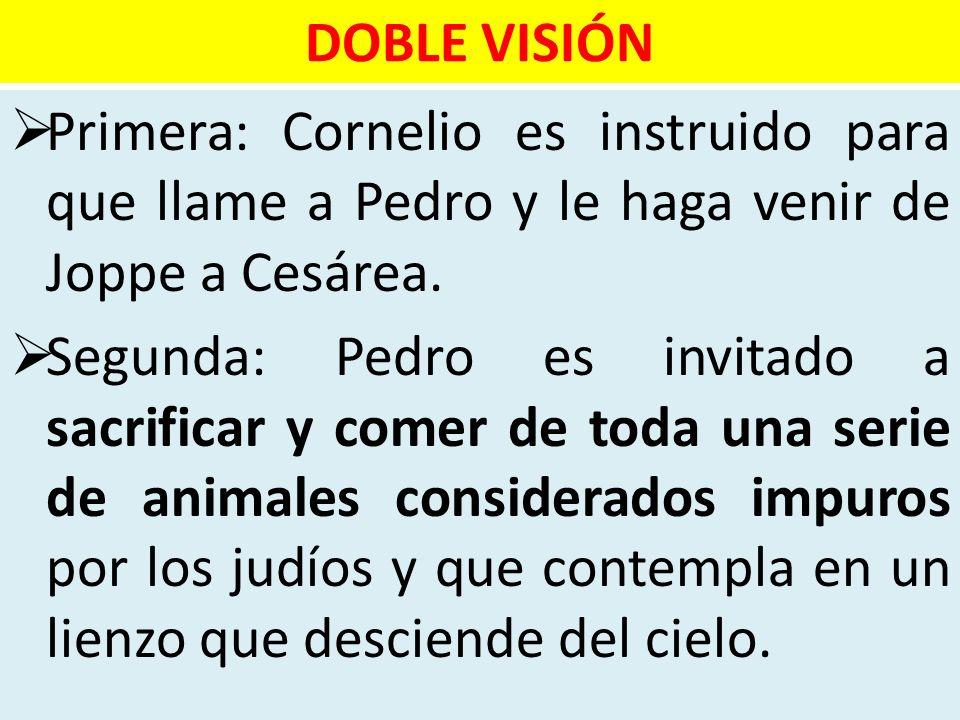 DOBLE VISIÓNPrimera: Cornelio es instruido para que llame a Pedro y le haga venir de Joppe a Cesárea.
