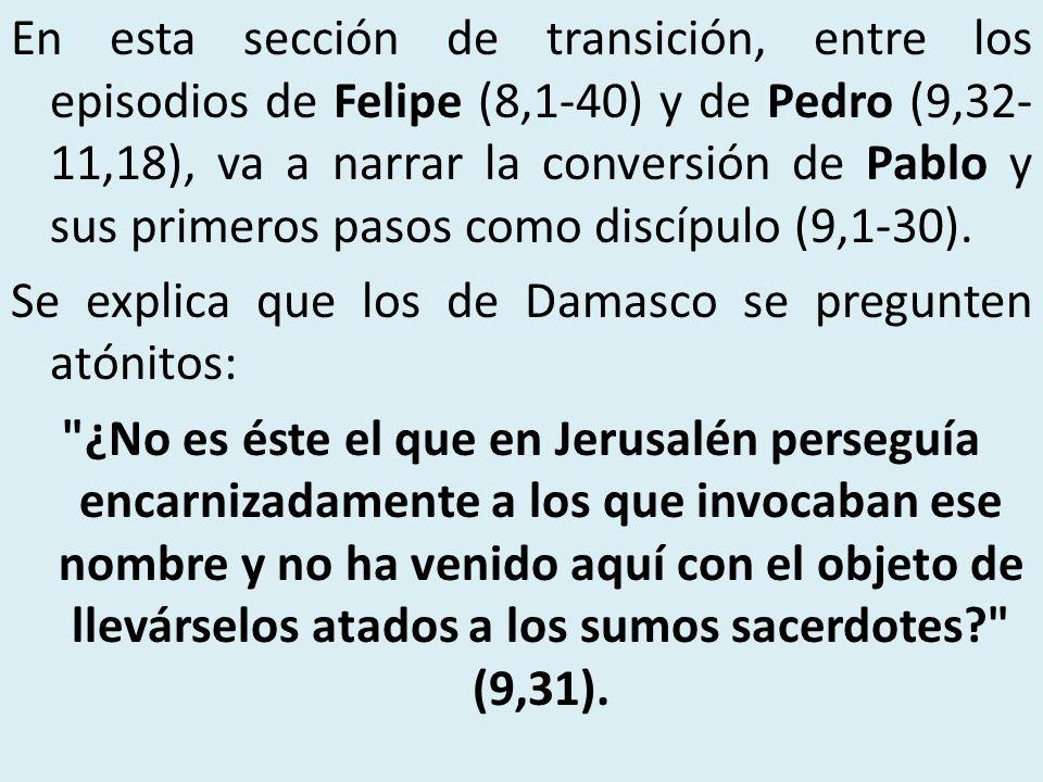 En esta sección de transición, entre los episodios de Felipe (8,1-40) y de Pedro (9,32-11,18), va a narrar la conversión de Pablo y sus primeros pasos como discípulo (9,1-30).