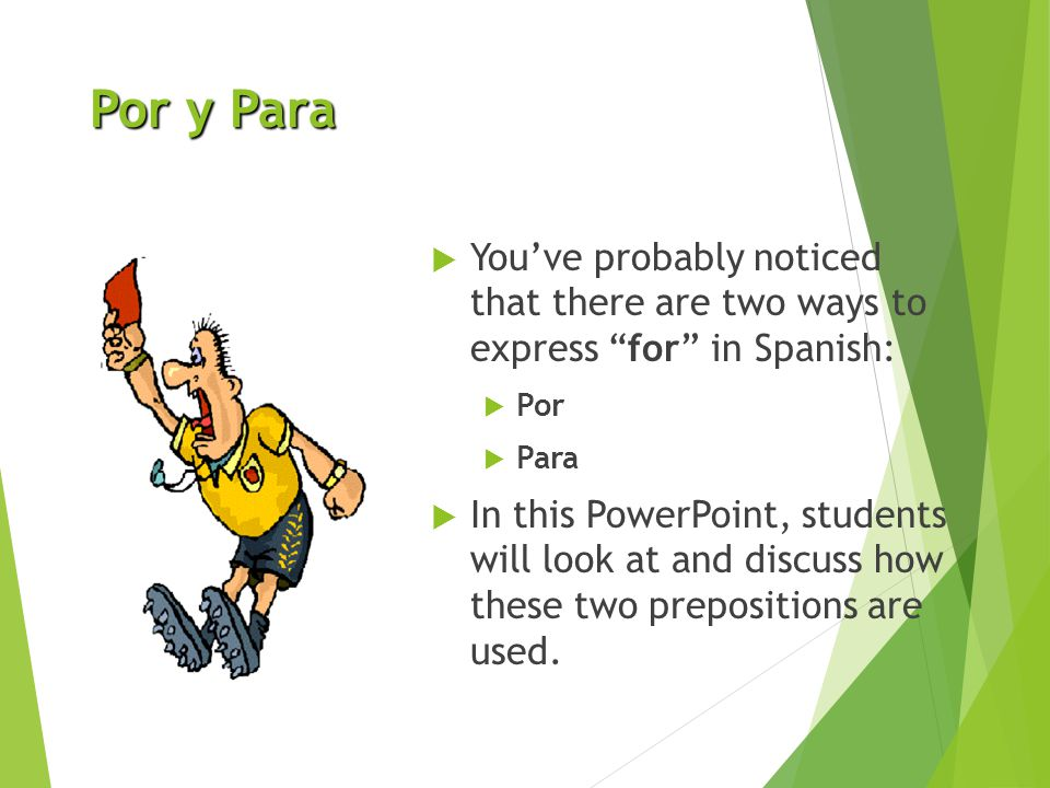 Por y Para You've probably noticed that there are two ways to express for in Spanish: Por. Para.
