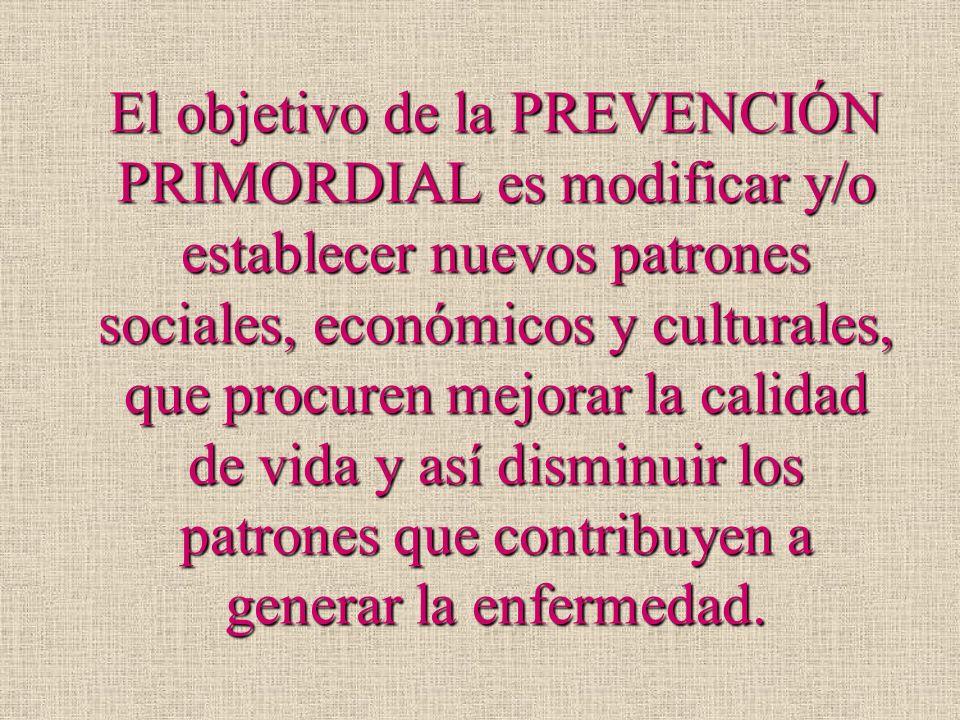 El objetivo de la PREVENCIÓN PRIMORDIAL es modificar y/o establecer nuevos patrones sociales, económicos y culturales, que procuren mejorar la calidad de vida y así disminuir los patrones que contribuyen a generar la enfermedad.