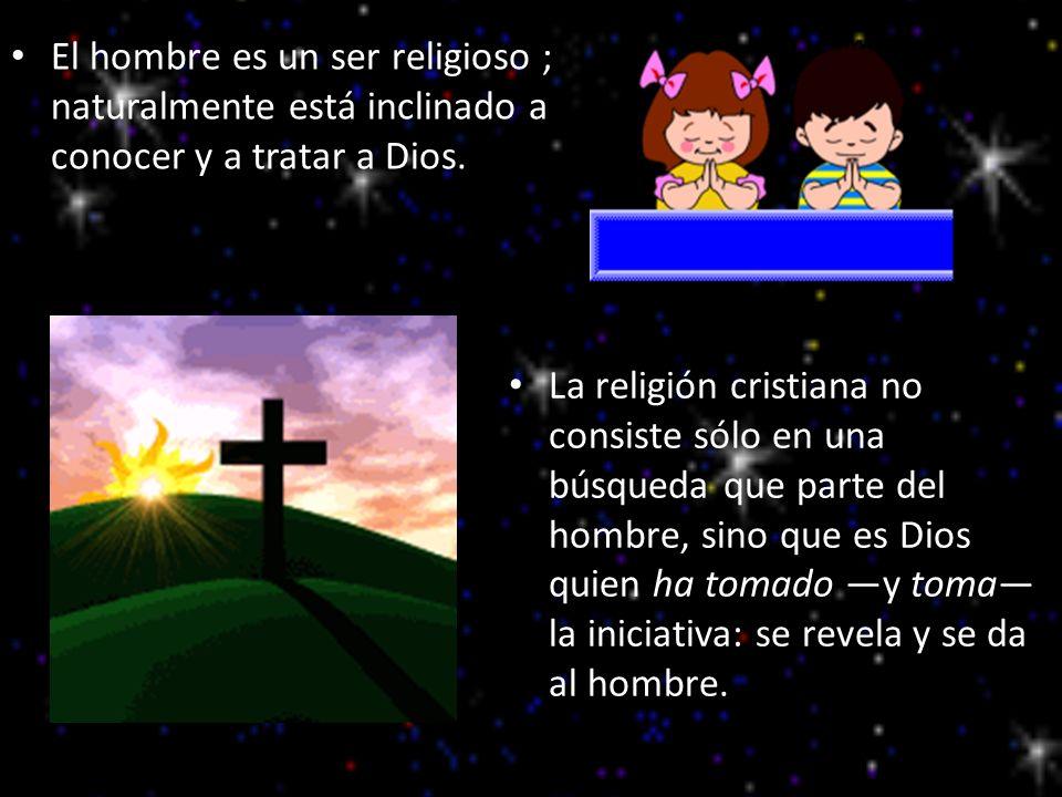 El hombre es un ser religioso ; naturalmente está inclinado a conocer y a tratar a Dios.