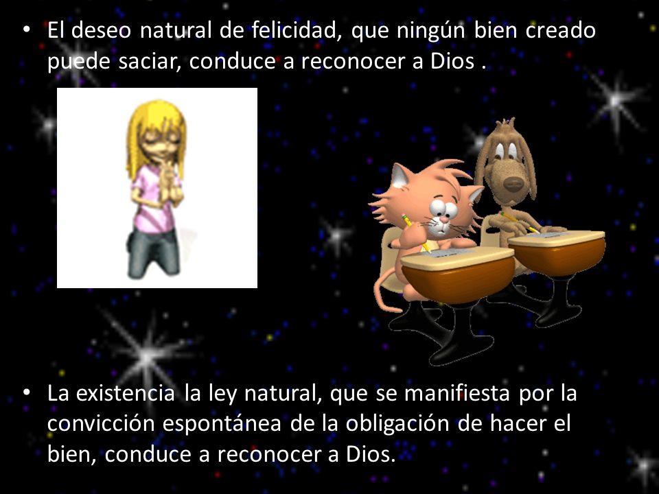 El deseo natural de felicidad, que ningún bien creado puede saciar, conduce a reconocer a Dios .