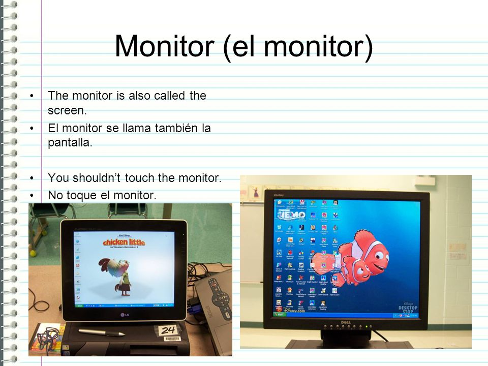 Monitor (el monitor) The monitor is also called the screen.