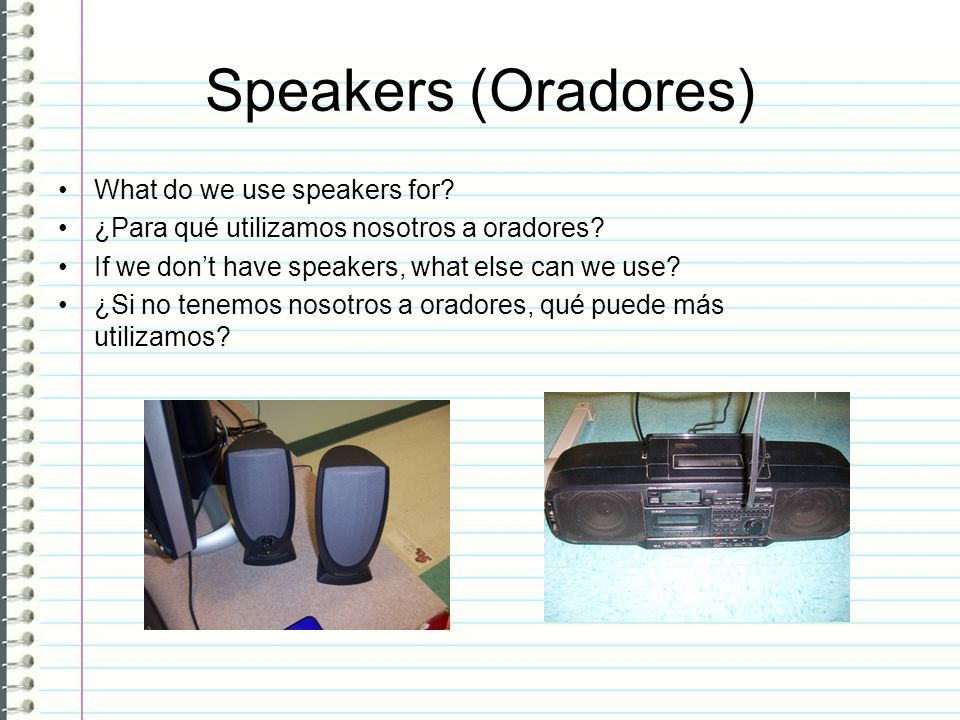 Speakers (Oradores) What do we use speakers for