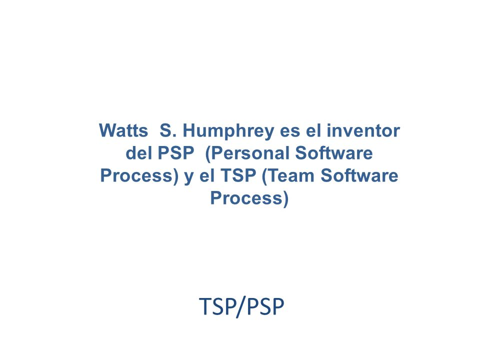 Watts S. Humphrey es el inventor del PSP (Personal Software Process) y el TSP (Team Software Process)