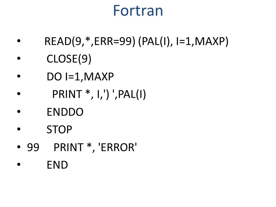 Fortran READ(9,*,ERR=99) (PAL(I), I=1,MAXP) CLOSE(9) DO I=1,MAXP