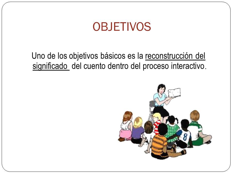 OBJETIVOS Uno de los objetivos básicos es la reconstrucción del significado del cuento dentro del proceso interactivo.