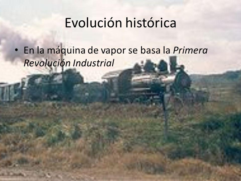 Evolución histórica En la máquina de vapor se basa la Primera Revolución Industrial