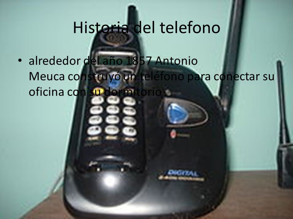 Historia del telefono alrededor del año 1857 Antonio Meuca construyó un teléfono para conectar su oficina con su dormitorio.