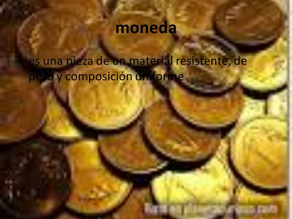 moneda es una pieza de un material resistente, de peso y composición uniforme