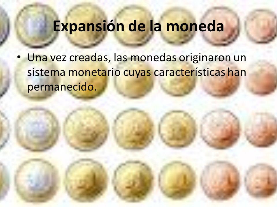 Expansión de la moneda Una vez creadas, las monedas originaron un sistema monetario cuyas características han permanecido.