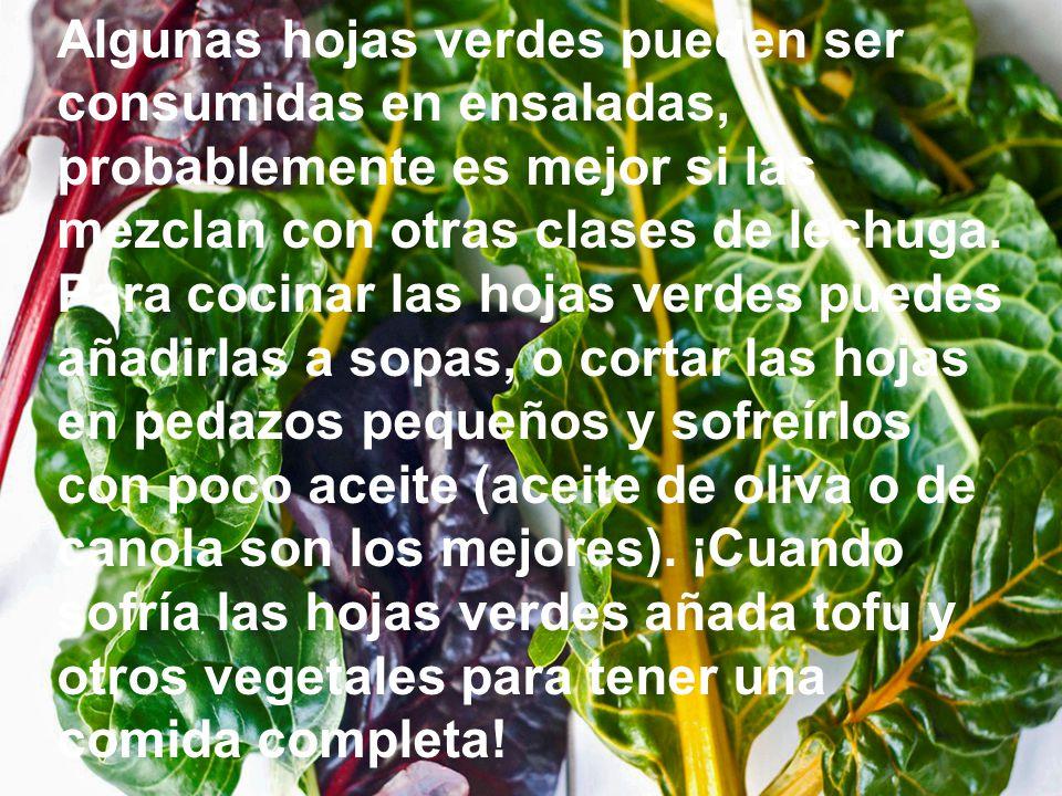 Algunas hojas verdes pueden ser consumidas en ensaladas, probablemente es mejor si las mezclan con otras clases de lechuga.