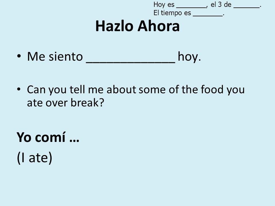 Hazlo Ahora Yo comí … (I ate) Me siento _____________ hoy.