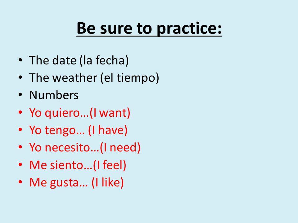 Be sure to practice: The date (la fecha) The weather (el tiempo)