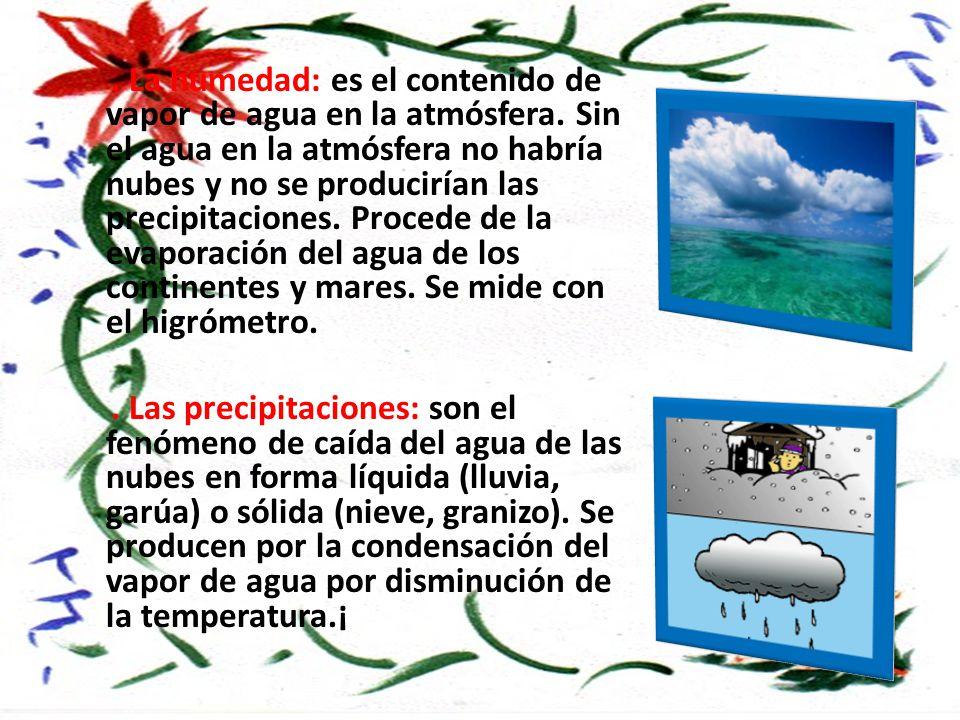 La humedad: es el contenido de vapor de agua en la atmósfera