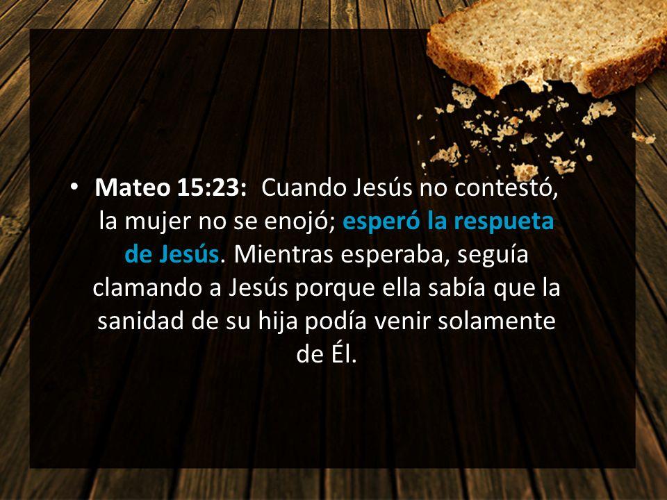 Mateo 15:23: Cuando Jesús no contestó, la mujer no se enojó; esperó la respueta de Jesús. Mientras esperaba, seguía clamando a Jesús porque ella sabía que la sanidad de su hija podía venir solamente de Él.