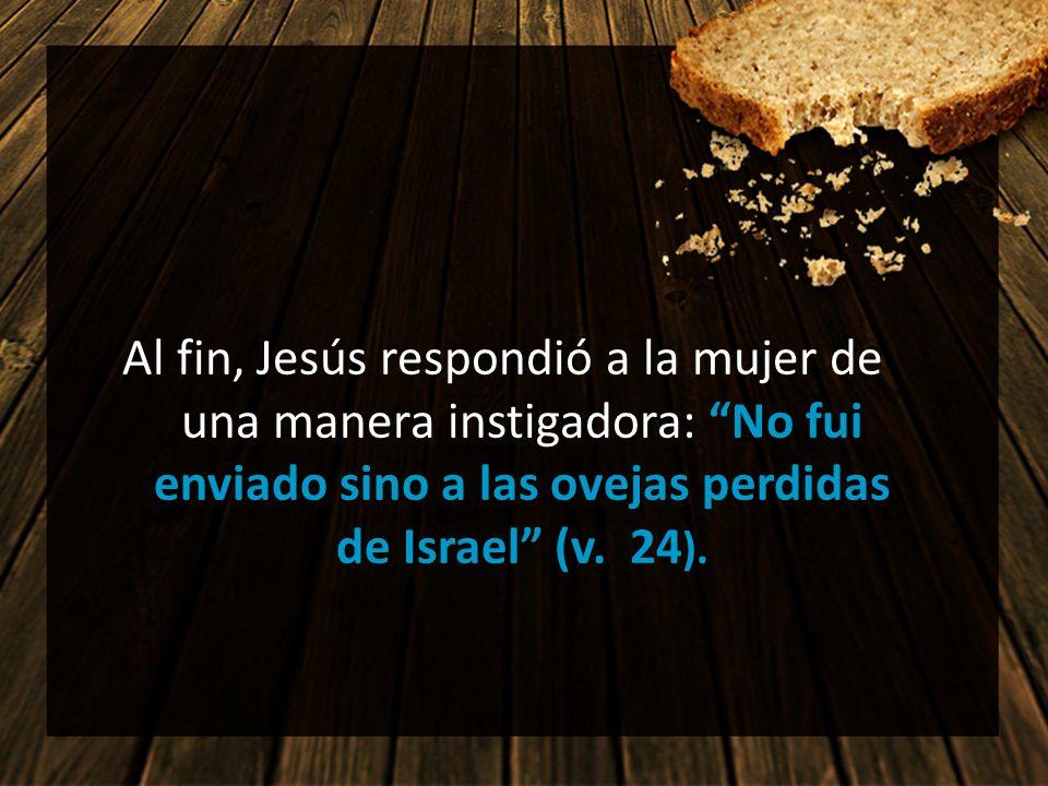 Al fin, Jesús respondió a la mujer de una manera instigadora: No fui enviado sino a las ovejas perdidas de Israel (v. 24).