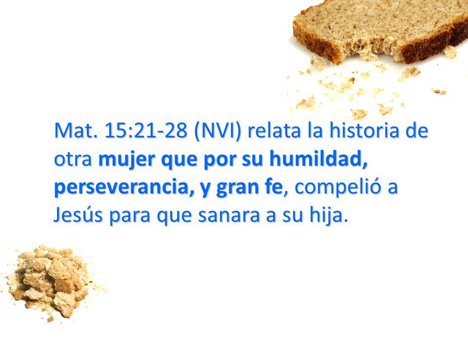 Mat. 15:21-28 (NVI) relata la historia de otra mujer que por su humildad, perseverancia, y gran fe, compelió a Jesús para que sanara a su hija.