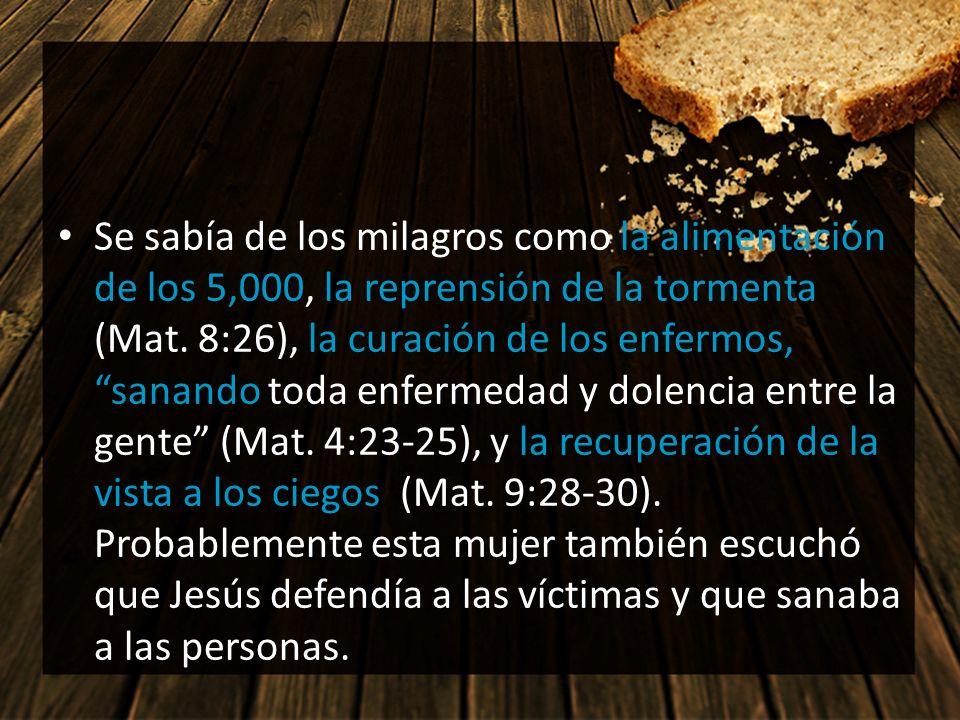 Se sabía de los milagros como la alimentación de los 5,000, la reprensión de la tormenta (Mat. 8:26), la curación de los enfermos, sanando toda enfermedad y dolencia entre la gente (Mat. 4:23-25), y la recuperación de la vista a los ciegos (Mat. 9:28-30). Probablemente esta mujer también escuchó que Jesús defendía a las víctimas y que sanaba a las personas.