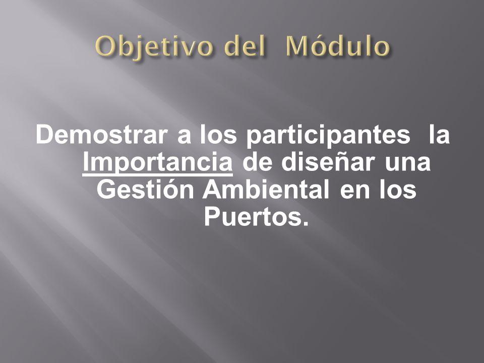 Objetivo del Módulo Demostrar a los participantes la Importancia de diseñar una Gestión Ambiental en los Puertos.