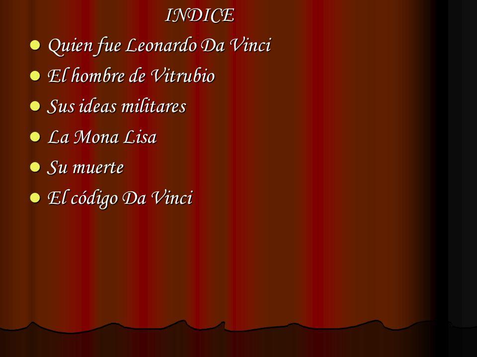 INDICE Quien fue Leonardo Da Vinci. El hombre de Vitrubio. Sus ideas militares. La Mona Lisa. Su muerte.