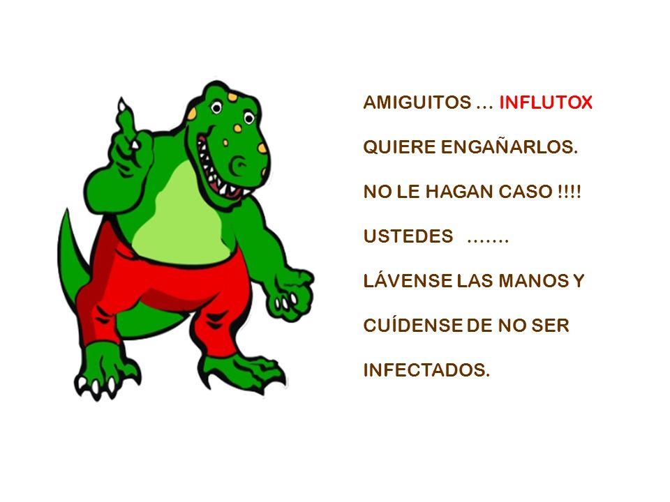 AMIGUITOS … INFLUTOX QUIERE ENGAÑARLOS. NO LE HAGAN CASO !!!! USTEDES ……. LÁVENSE LAS MANOS Y.