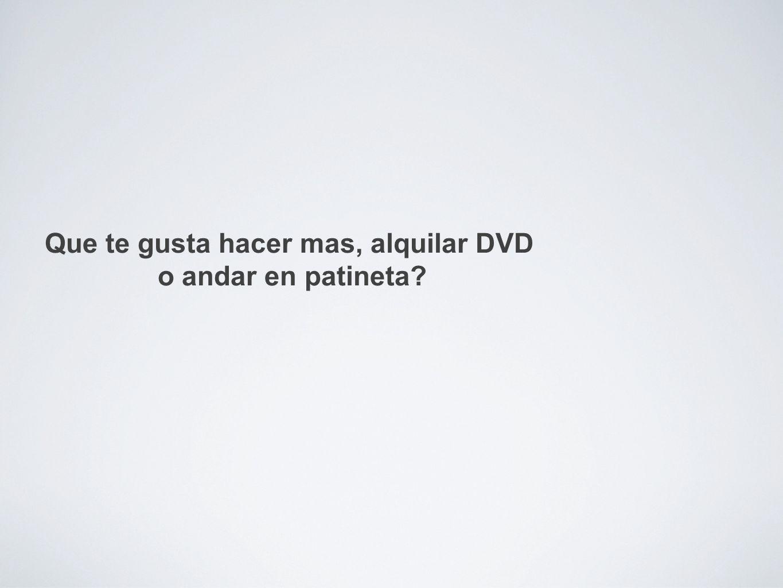 Que te gusta hacer mas, alquilar DVD