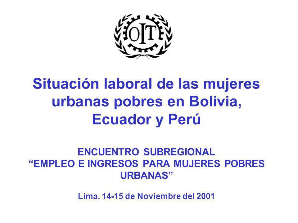 Situación laboral de las mujeres urbanas pobres en Bolivia, Ecuador y Perú ENCUENTRO SUBREGIONAL EMPLEO E INGRESOS PARA MUJERES POBRES URBANAS Lima, 14-15 de Noviembre del 2001