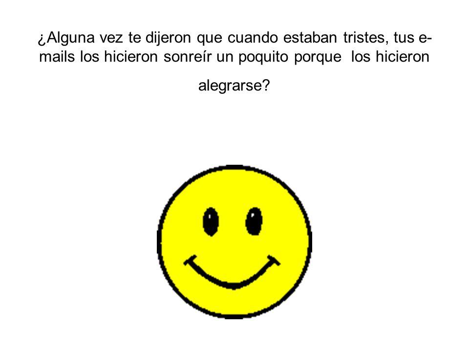 ¿Alguna vez te dijeron que cuando estaban tristes, tus e-mails los hicieron sonreír un poquito porque los hicieron alegrarse
