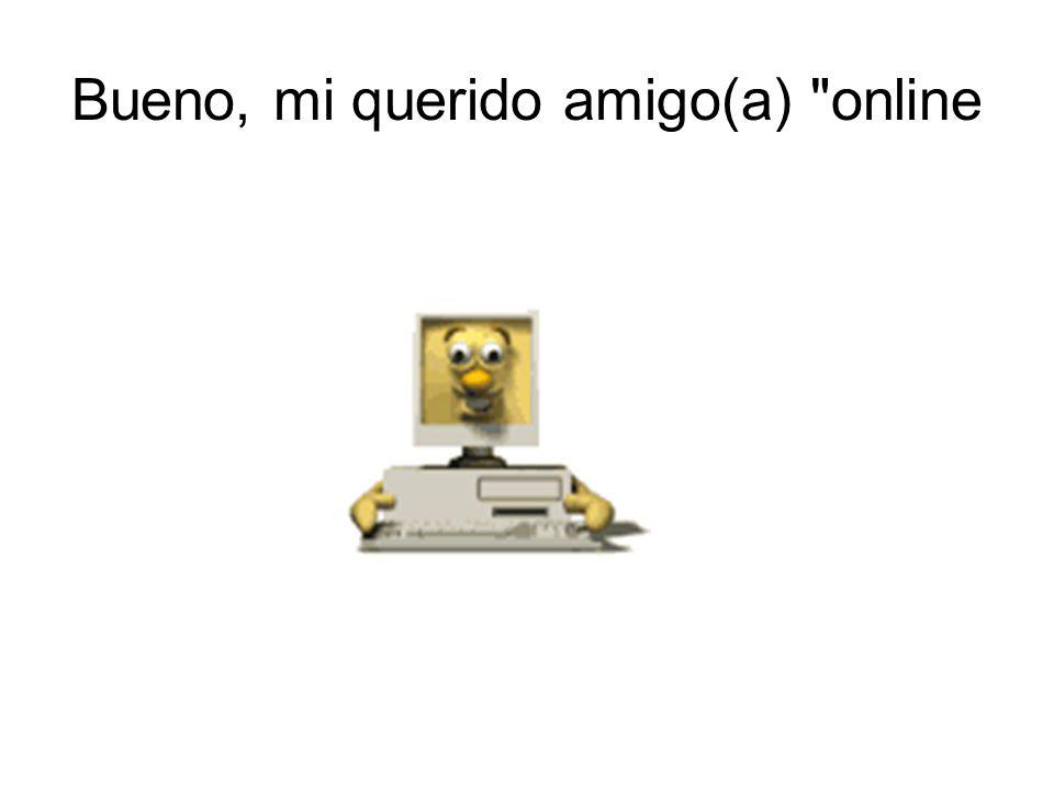 Bueno, mi querido amigo(a) online