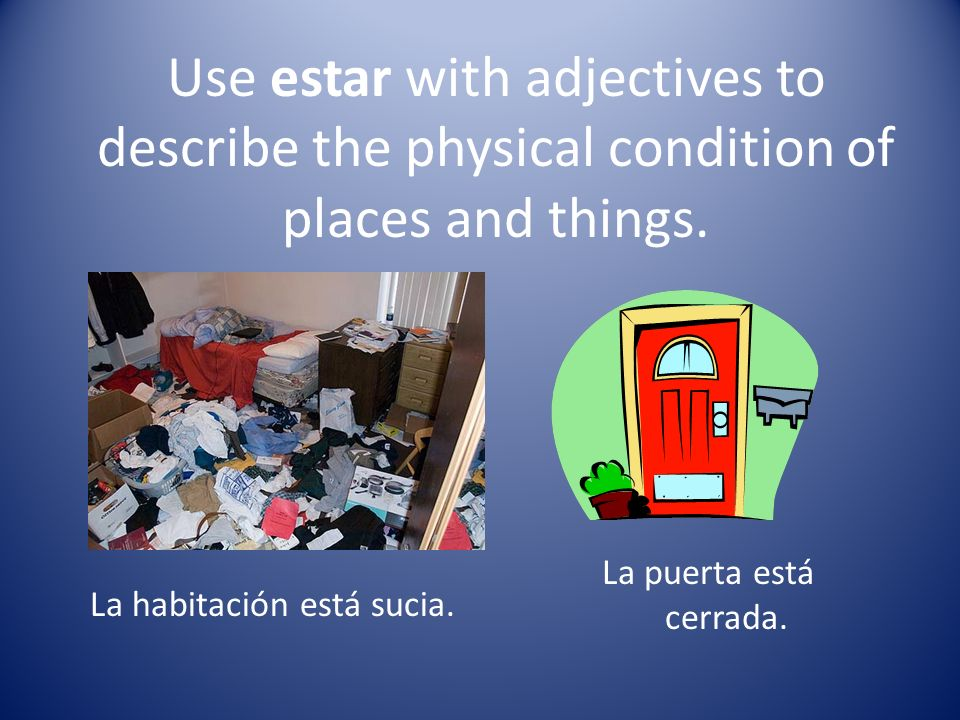Use estar with adjectives to describe the physical condition of places and things.
