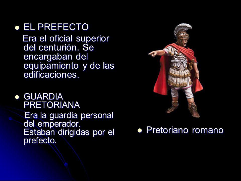 EL PREFECTO Era el oficial superior del centurión. Se encargaban del equipamiento y de las edificaciones.