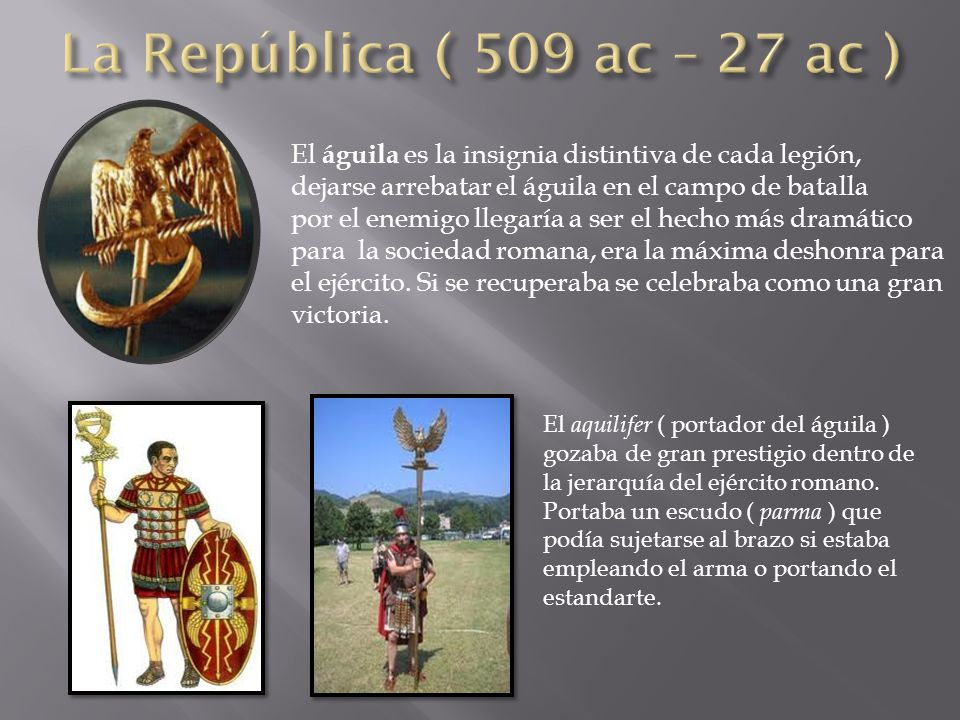 La República ( 509 ac – 27 ac ) El águila es la insignia distintiva de cada legión, dejarse arrebatar el águila en el campo de batalla.