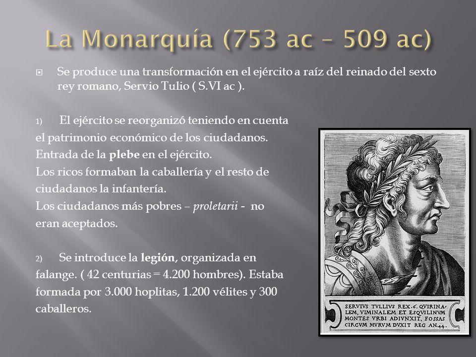 La Monarquía (753 ac – 509 ac) Se produce una transformación en el ejército a raíz del reinado del sexto rey romano, Servio Tulio ( S.VI ac ).