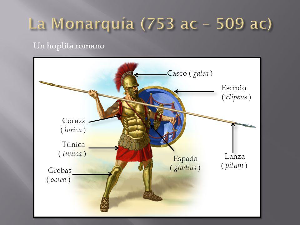 La Monarquía (753 ac – 509 ac) Un hoplita romano Casco ( galea )