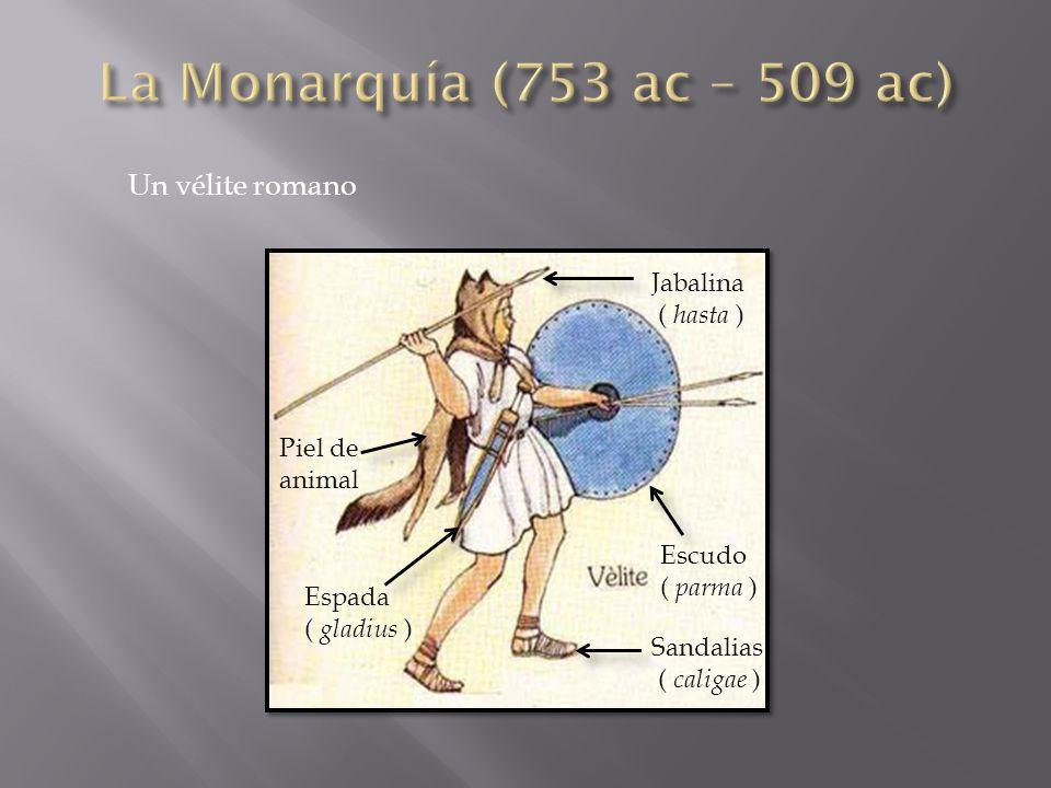 La Monarquía (753 ac – 509 ac) Un vélite romano Jabalina ( hasta )