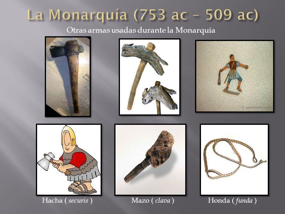 La Monarquía (753 ac – 509 ac) Otras armas usadas durante la Monarquía