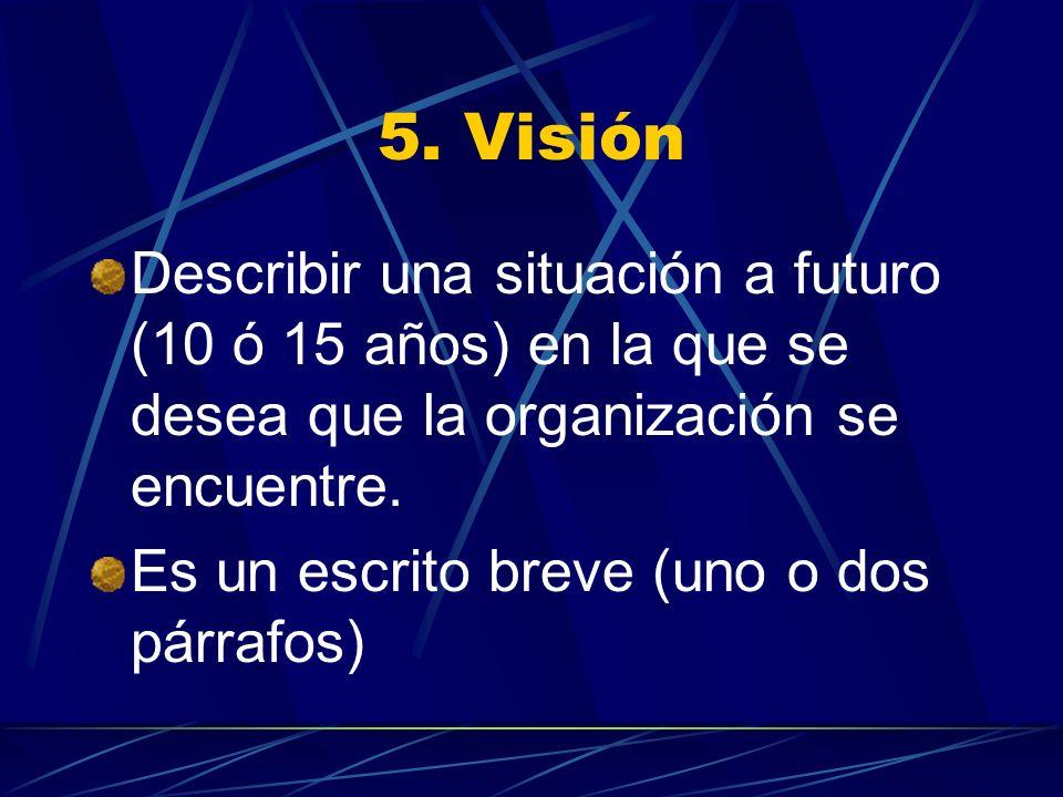 5. Visión Describir una situación a futuro (10 ó 15 años) en la que se desea que la organización se encuentre.